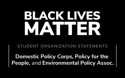 "Black background with white text: ""Student organization statements: Domestic Policy Corps, Policy for the  People, and Environmental Policy Assoc. in solidarity with Black lives."""